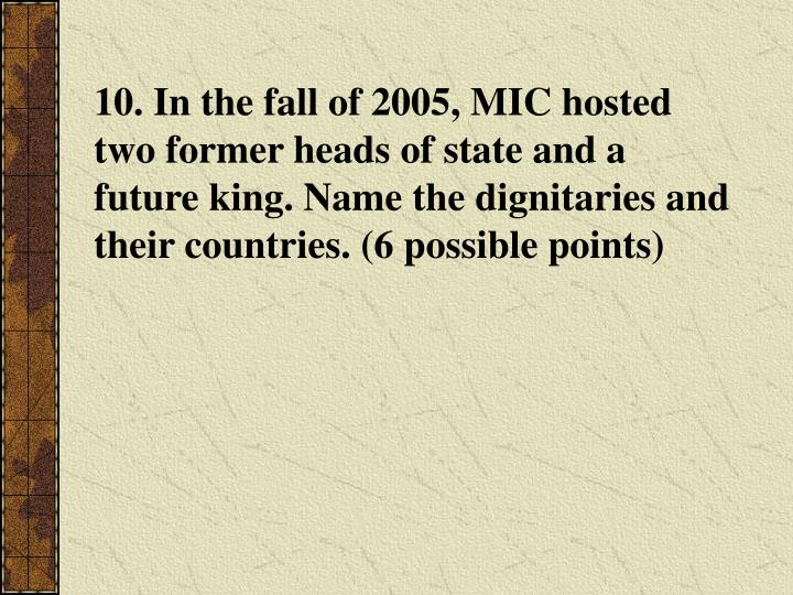 10. In the fall of 2005, MIC hosted two former heads of state and a future king. Name the dignitaries and their countries. (6 possible points)