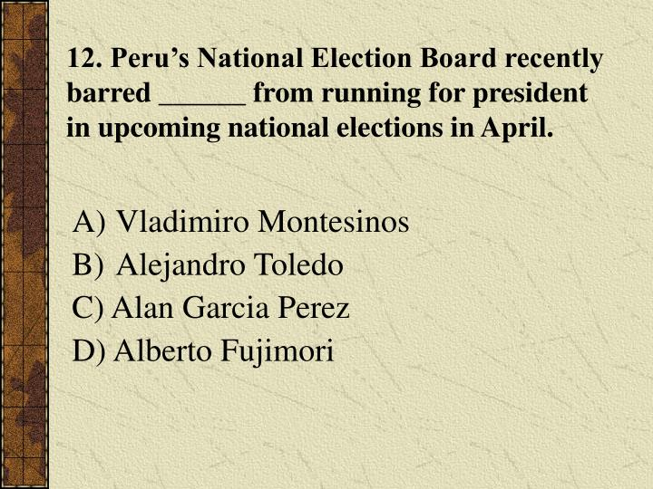 12. Peru's National Election Board recently barred ______ from running for president in upcoming national elections in April.