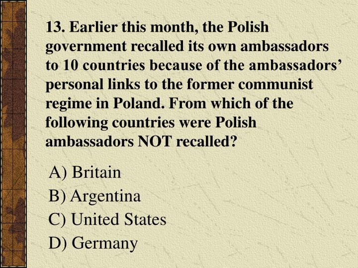13. Earlier this month, the Polish government recalled its own ambassadors to 10 countries because of the ambassadors' personal links to the former communist regime in Poland. From which of the following countries were Polish ambassadors NOT recalled?