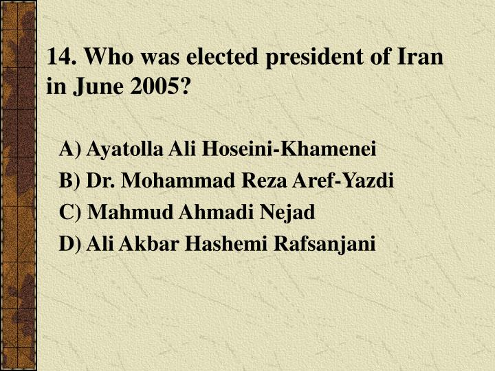 14. Who was elected president of Iran in June 2005?