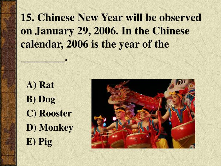 15. Chinese New Year will be observed on January 29, 2006. In the Chinese calendar, 2006 is the year of the ________.