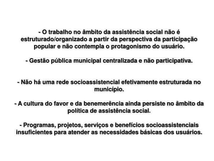 - O trabalho no âmbito da assistência social não é estruturado/organizado a partir da perspectiva da participação popular e não contempla o protagonismo do usuário.