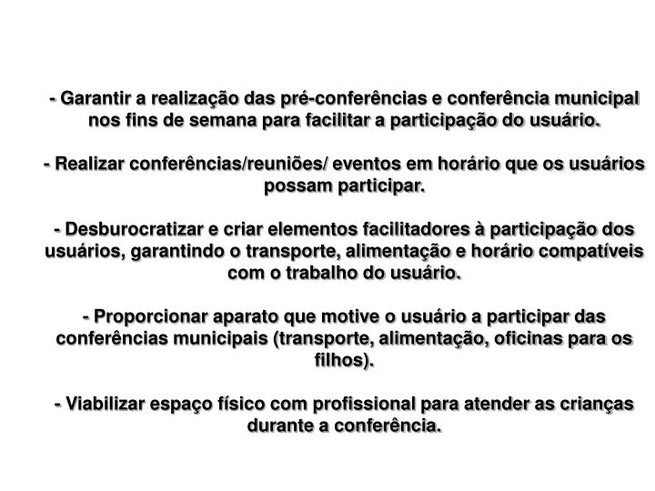 - Garantir a realização das pré-conferências e conferência municipal nos fins de semana para facilitar a participação do usuário.