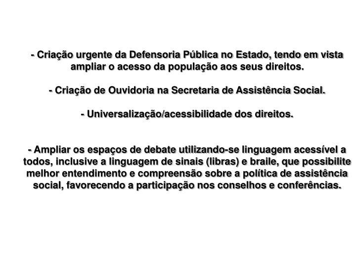 - Criação urgente da Defensoria Pública no Estado, tendo em vista ampliar o acesso da população aos seus direitos.