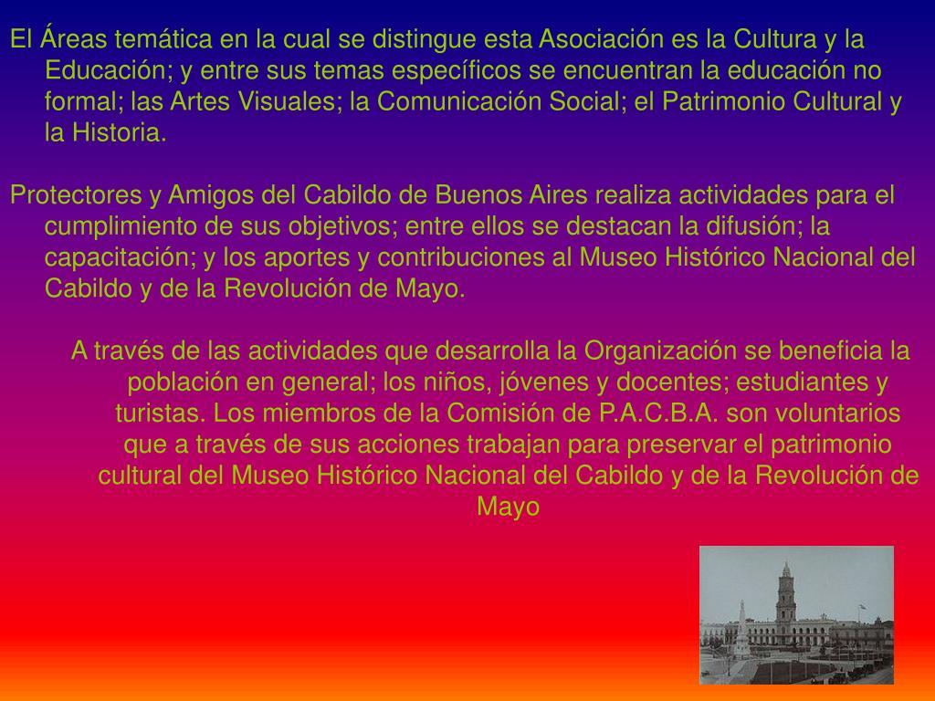 El Áreas temática en la cual se distingue esta Asociación es la Cultura y la Educación; y entre sus temas específicos se encuentran la educación no formal; las Artes Visuales; la Comunicación Social; el Patrimonio Cultural y la Historia.