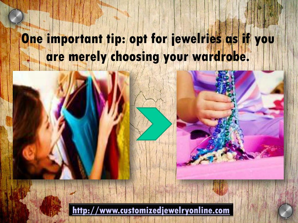 One important tip: opt for jewelries as if you are merely choosing your wardrobe.