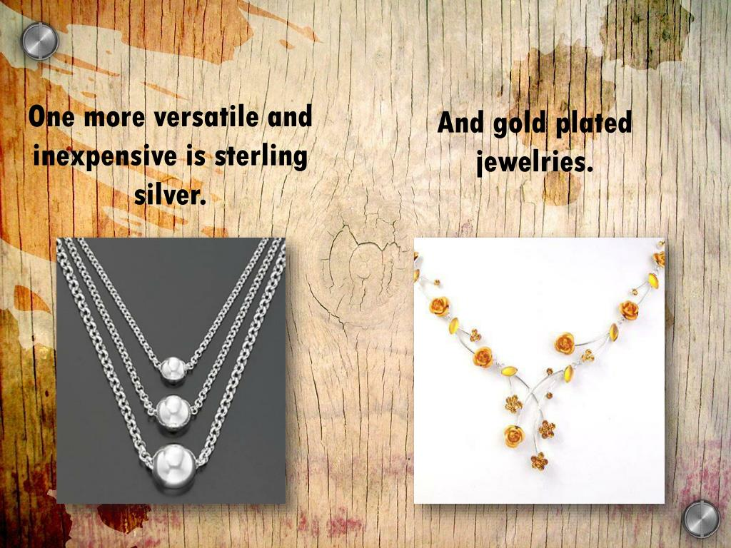 One more versatile and inexpensive is sterling silver.