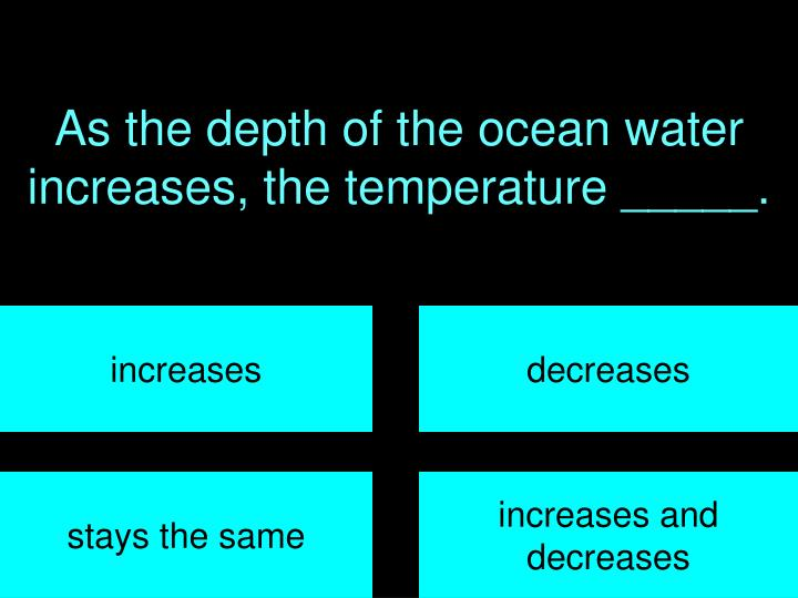As the depth of the ocean water increases, the temperature _____.