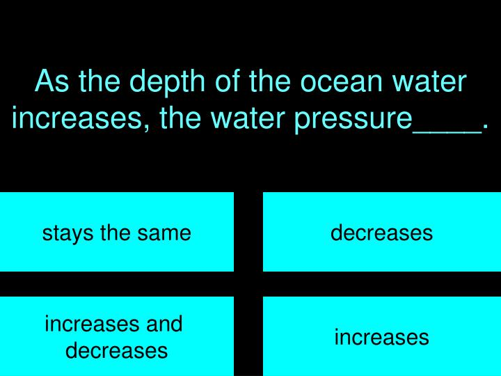 As the depth of the ocean water increases, the water pressure____.