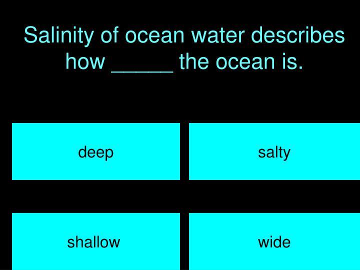 Salinity of ocean water describes how _____ the ocean is.
