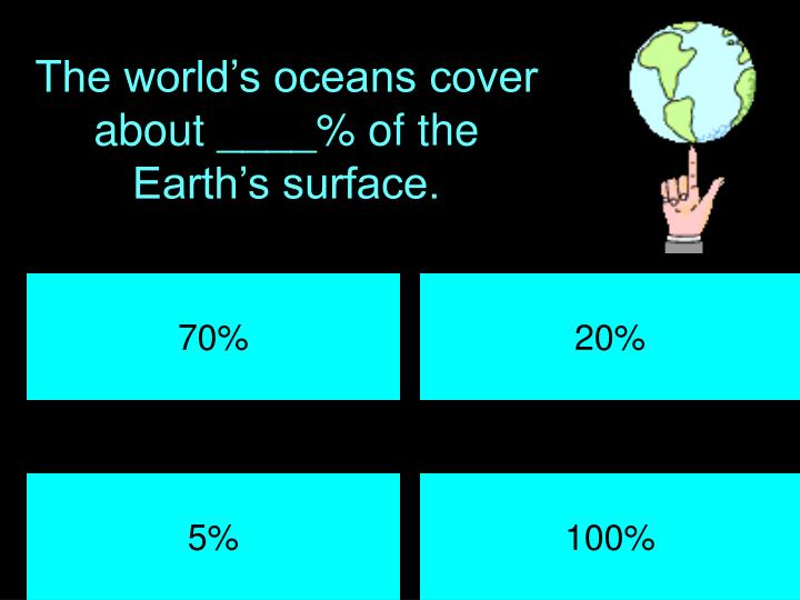 The world's oceans cover about ____% of the Earth's surface.