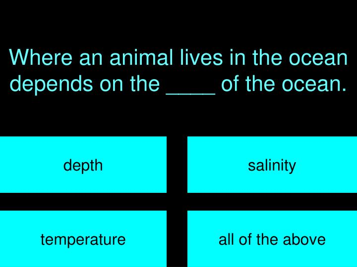 Where an animal lives in the ocean depends on the ____ of the ocean.