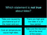 which statement is not true about tides