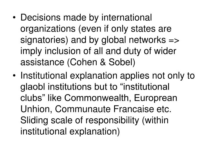 Decisions made by international organizations (even if only states are signatories) and by global networks => imply inclusion of all and duty of wider assistance (Cohen & Sobel)
