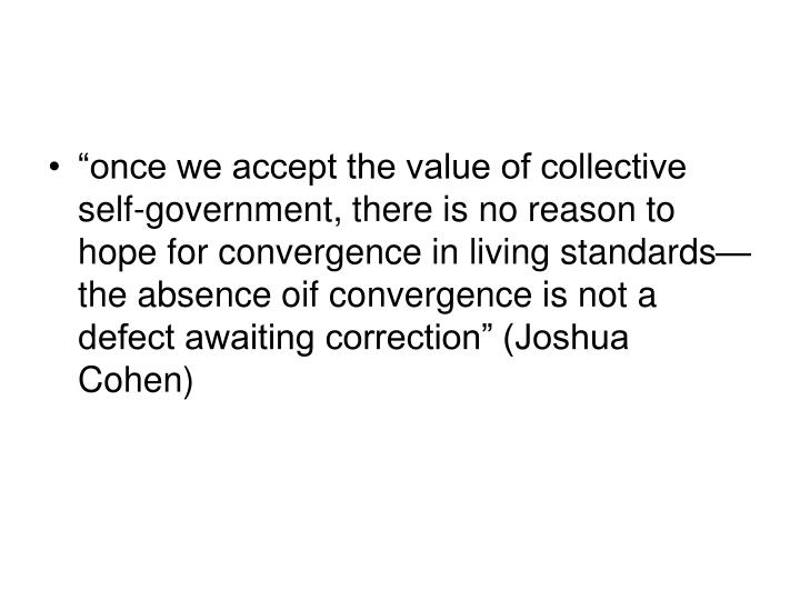 """""""once we accept the value of collective self-government, there is no reason to hope for convergence in living standards—the absence oif convergence is not a defect awaiting correction"""" (Joshua Cohen)"""
