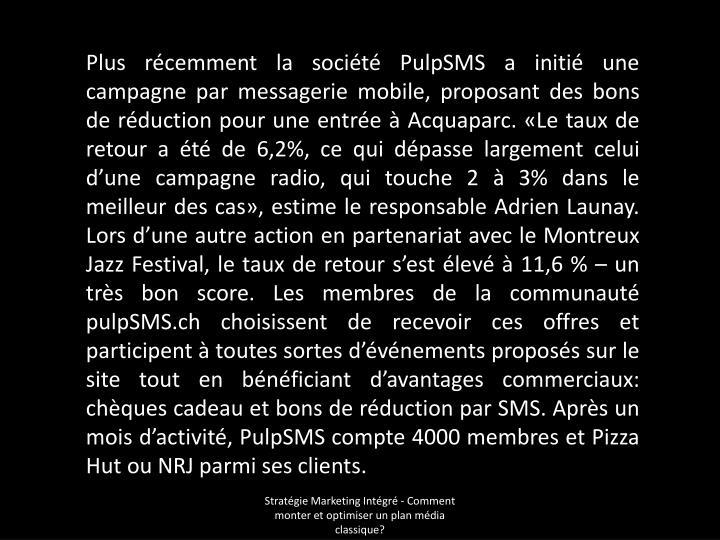 Plus récemment la société PulpSMS a initié une campagne par messagerie mobile, proposant des bons de réduction pour une entrée à Acquaparc. «Le taux de retour a été de 6,2%, ce qui dépasse largement celui d'une campagne radio, qui touche 2 à 3% dans le meilleur des cas», estime le responsable Adrien Launay. Lors d'une autre action en partenariat avec le Montreux Jazz Festival, le taux de retour s'est élevé à 11,6 % – un très bon score. Les membres de la communauté pulpSMS.ch choisissent de recevoir ces offres et participent à toutes sortes d'événements proposés sur le site tout en bénéficiant d'avantages commerciaux: chèques cadeau et bons de réduction par SMS. Après un mois d'activité, PulpSMS compte 4000 membres et Pizza Hut ou NRJ parmi ses clients.
