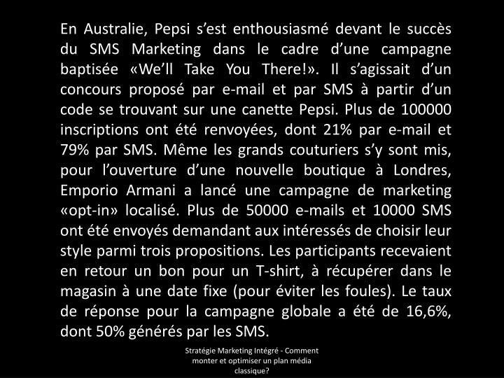 En Australie, Pepsi s'est enthousiasmé devant le succès du SMS Marketing dans le cadre d'une campagne baptisée «We'll Take You There!». Il s'agissait d'un concours proposé par e-mail et par SMS à partir d'un code se trouvant sur une canette Pepsi. Plus de 100000 inscriptions ont été renvoyées, dont 21% par e-mail et 79% par SMS. Même les grands couturiers s'y sont mis, pour l'ouverture d'une nouvelle boutique à Londres, Emporio Armani a lancé une campagne de marketing «opt-in» localisé. Plus de 50000 e-mails et 10000 SMS ont été envoyés demandant aux intéressés de choisir leur style parmi trois propositions. Les participants recevaient en retour un bon pour un T-shirt, à récupérer dans le magasin à une date fixe (pour éviter les foules). Le taux de réponse pour la campagne globale a été de 16,6%, dont 50% générés par les SMS.