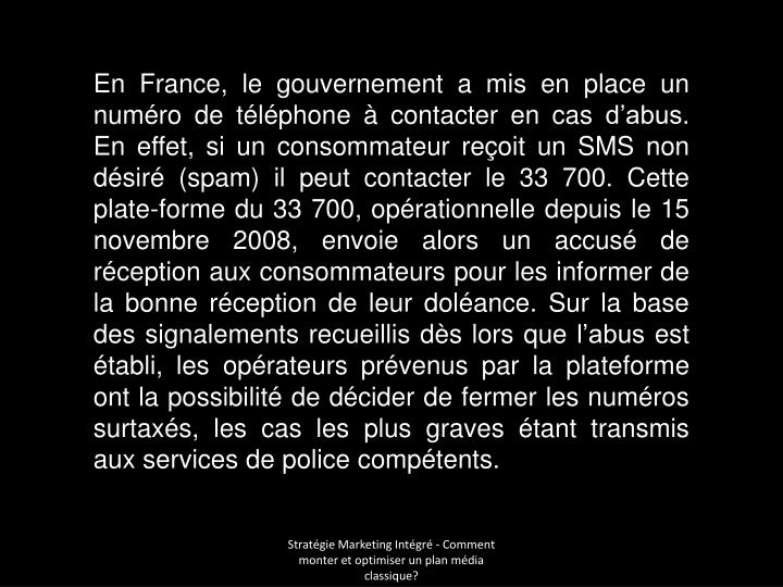 En France, le gouvernement a mis en place un numéro de téléphone à contacter en cas d'abus. En effet, si un consommateur reçoit un SMS non désiré (spam) il peut contacter le 33700. Cette plate-forme du 33700, opérationnelle depuis le 15 novembre 2008, envoie alors un accusé de réception aux consommateurs pour les informer de la bonne réception de leur doléance. Sur la base des signalements recueillis dès lors que l'abus est établi, les opérateurs prévenus par la plateforme ont la possibilité de décider de fermer les numéros surtaxés, les cas les plus graves étant transmis aux services de police compétents.
