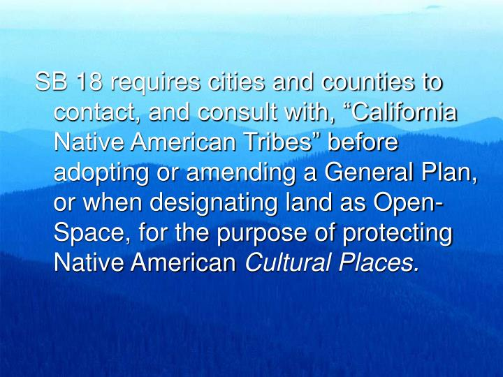 """SB 18 requires cities and counties to contact, and consult with, """"California Native American Tribes"""" before adopting or amending a General Plan, or when designating land as Open-Space, for the purpose of protecting Native American"""