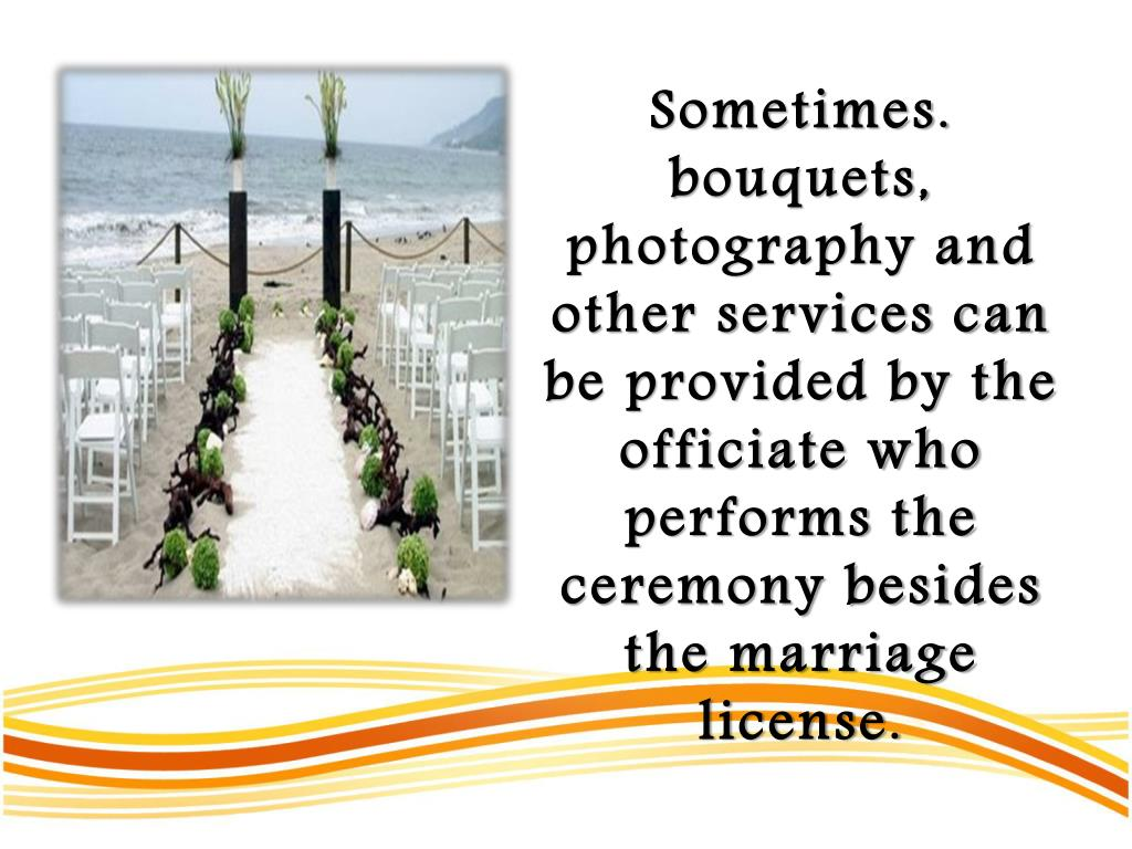 Sometimes. bouquets, photography and other services can be provided by the officiate who performs the ceremony besides the marriage license.