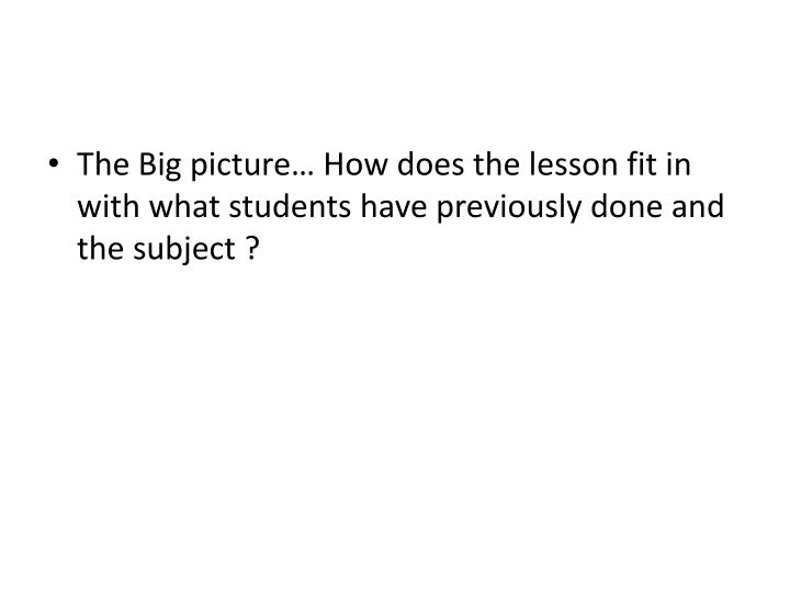 The Big picture… How does the lesson fit in with what students have previously done and the subject ?