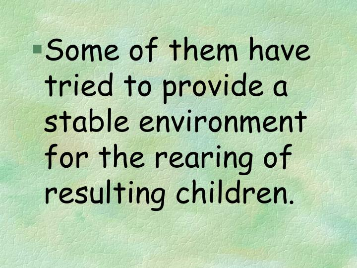 Some of them have tried to provide a stable environment for the rearing of resulting children.