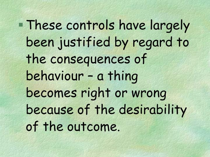 These controls have largely been justified by regard to the consequences of behaviour – a thing becomes right or wrong because of the desirability of the outcome.