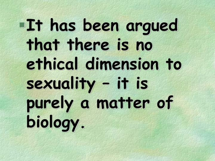 It has been argued that there is no ethical dimension to sexuality – it is purely a matter of biology.