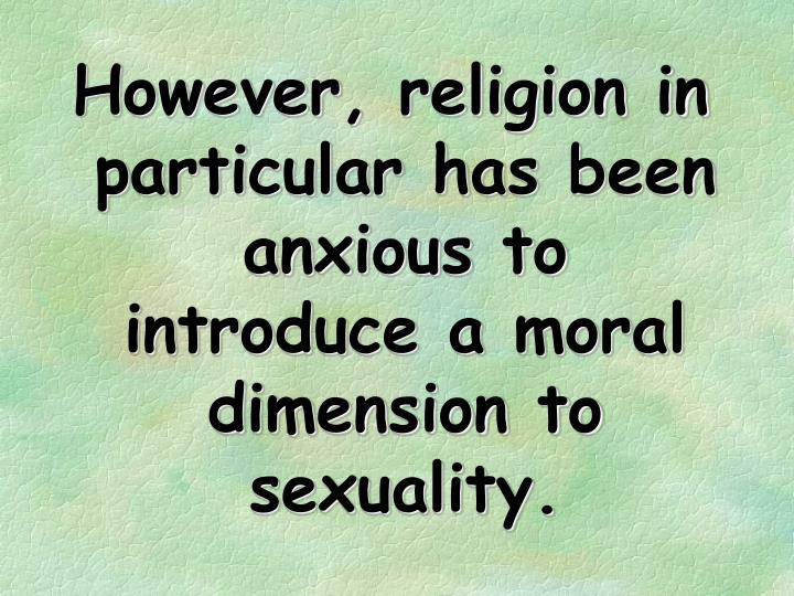 However, religion in particular has been anxious to introduce a moral dimension to sexuality.