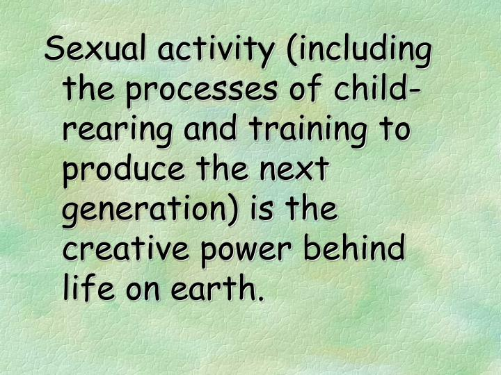 Sexual activity (including the processes of child-rearing and training to produce the next generation) is the creative power behind life on earth.