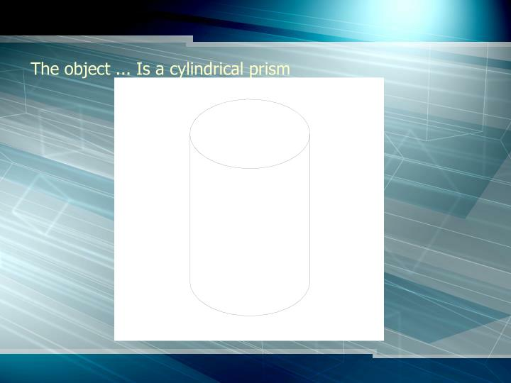The object ... Is a cylindrical prism