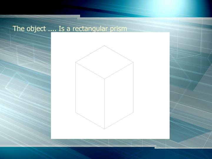 The object .... Is a rectangular prism