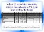 values 10 years later assuming interest rates change to 5 right after we buy the bonds