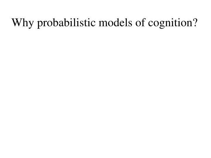 Why probabilistic models of cognition?