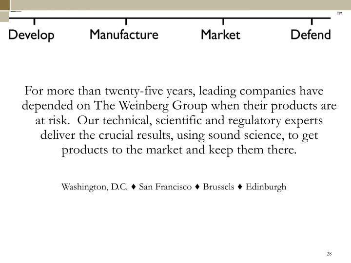 For more than twenty-five years, leading companies have depended on The Weinberg Group when their products are at risk.  Our technical, scientific and regulatory experts deliver the crucial results, using sound science, to get products to the market and keep them there.