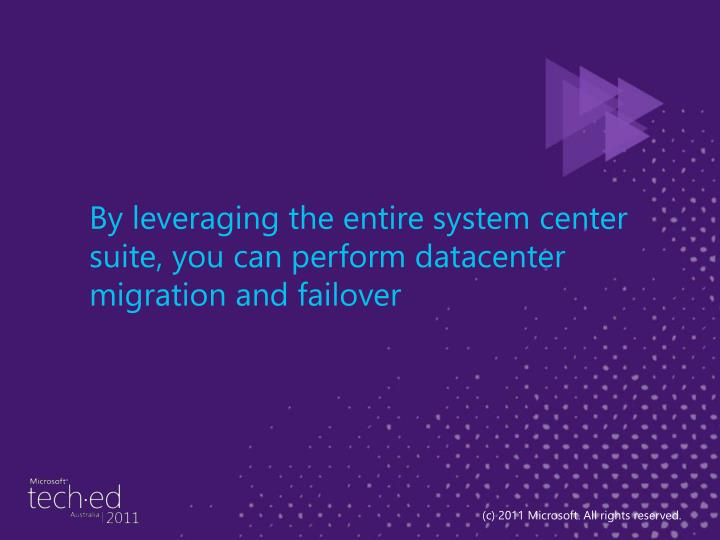 By leveraging the entire system center suite, you can perform datacenter migration and failover