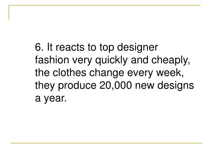 6. It reacts to top designer fashion very quickly and cheaply, the clothes change every week, they produce 20,000 new designs a year.