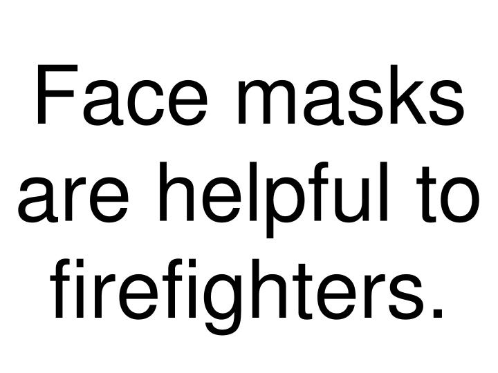 Face masks are helpful to firefighters.