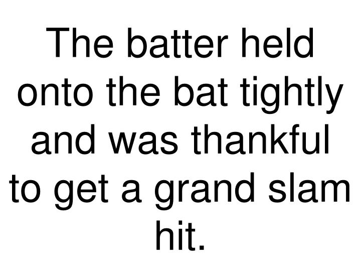 The batter held onto the bat tightly and was thankful