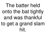 the batter held onto the bat tightly and was thankful to get a grand slam hit
