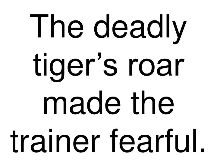 The deadly tiger's roar made the trainer fearful.