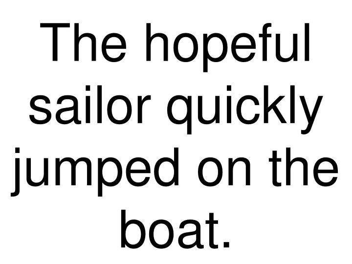 The hopeful sailor quickly jumped on the boat.
