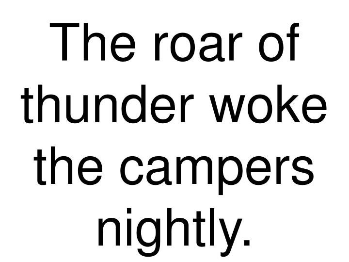The roar of thunder woke the campers nightly.