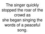 the singer quickly stopped the roar of the crowd as she began singing the words of a peaceful song