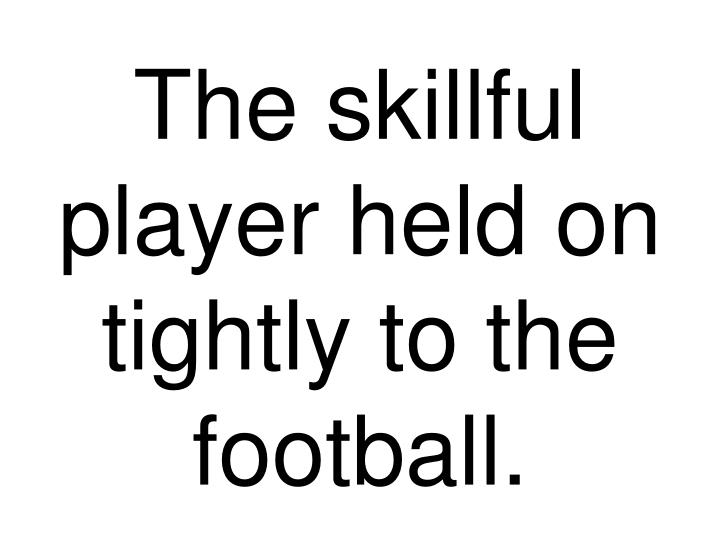 The skillful player held on tightly to the football.