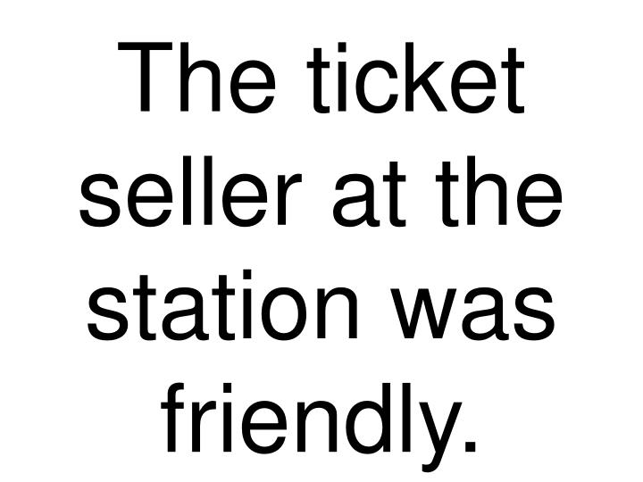 The ticket seller at the station was friendly.