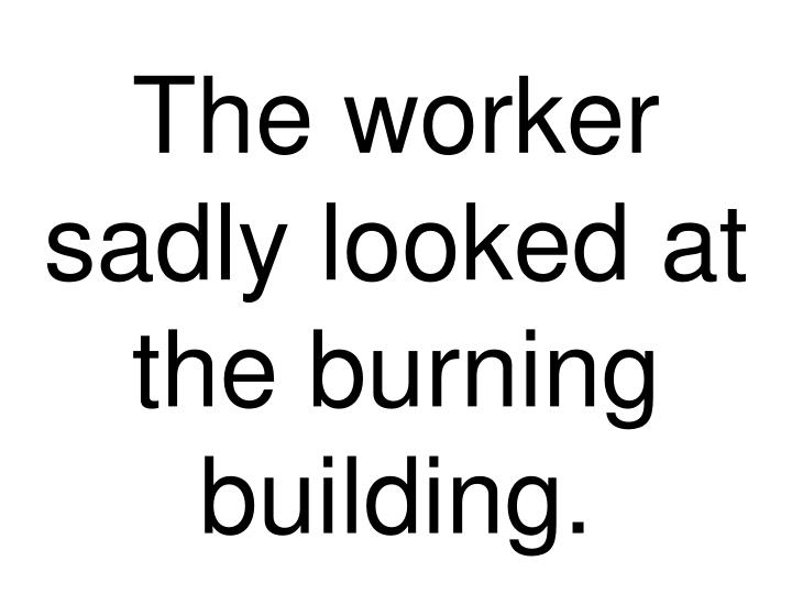 The worker sadly looked at the burning building.