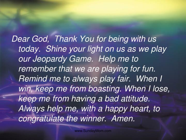 Dear God,  Thank You for being with us today.  Shine your light on us as we play our Jeopardy Game. ...
