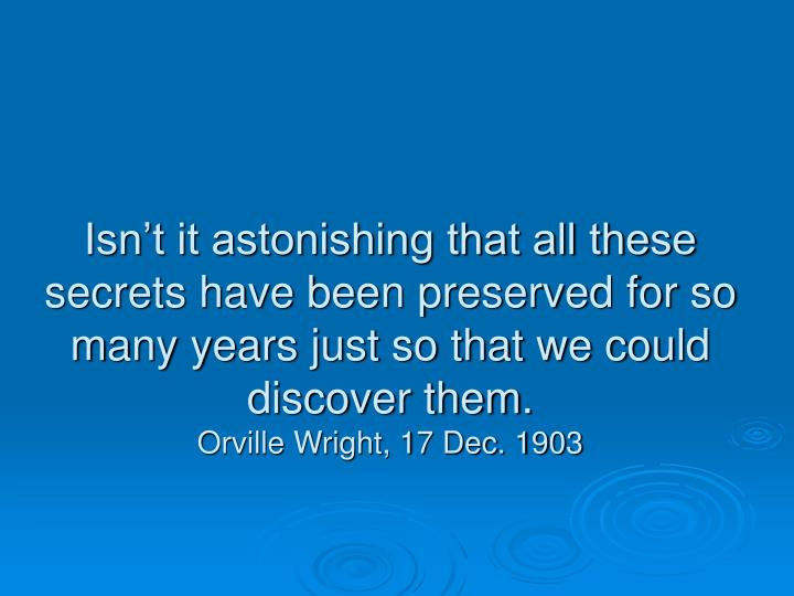 Isn't it astonishing that all these secrets have been preserved for so many years just so that we could discover them.