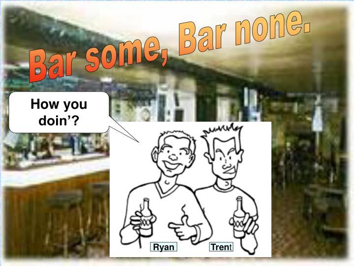 Bar some, Bar none.
